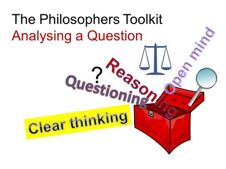 The Philosophers Toolkit Analysing a Question ?. SWOT Evaluation Rationale (or similar) argument mind map/flow chart Written argument Tools to use to.