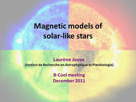 Magnetic models of solar-like stars Laurène Jouve (Institut de Recherche en Astrophysique et Planétologie) B-Cool meeting December 2011.