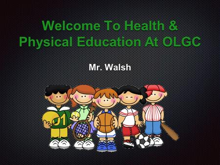 Welcome To Health & Physical Education At OLGC Mr. Walsh.
