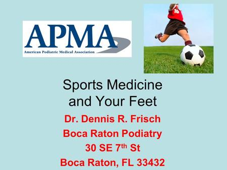 Sports Medicine and Your Feet Dr. Dennis R. Frisch Boca Raton Podiatry 30 SE 7 th St Boca Raton, FL 33432.