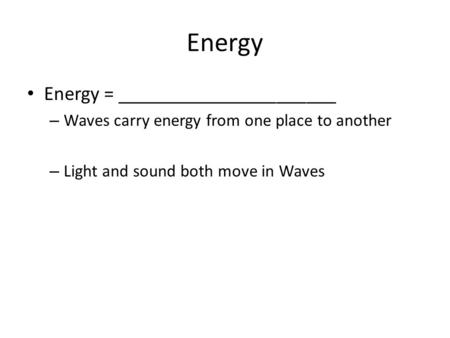 Energy Energy = ______________________ – Waves carry energy from one place to another – Light and sound both move in Waves.