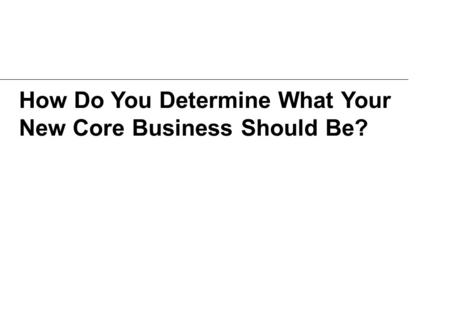 How Do You Determine What Your New Core Business Should Be?