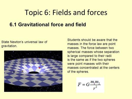 Topic 6: Fields and forces State Newton's universal law of gravitation. Students should be aware that the masses in the force law are point masses. The.