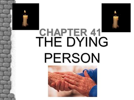 THE DYING PERSON CHAPTER 41. INTRODUCTION †Some deaths are sudden, others expected †Accepting one's own mortality is a developmental stage of life †Your.