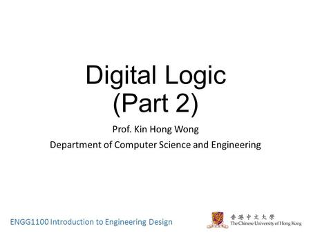 ENGG1100 Introduction to Engineering Design Digital Logic (Part 2) Prof. Kin Hong Wong Department of Computer Science and Engineering.