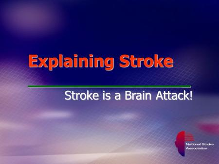 Explaining Stroke _ Stroke is a Brain Attack!. Be Stroke Smart Recognize Stroke Symptoms Reduce Stroke Risk Respond : At the first sign of stroke, Call.