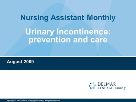 Nursing Assistant Monthly Copyright © 2009 Delmar, Cengage Learning. All rights reserved. Urinary Incontinence: prevention and care August 2009.