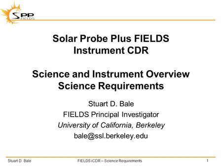 Stuart D. BaleFIELDS iCDR – Science Requirements Solar Probe Plus FIELDS Instrument CDR Science and Instrument Overview Science Requirements Stuart D.