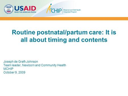 Routine postnatal/partum care: It is all about timing and contents Joseph de Graft-Johnson Team leader, Newborn and Community Health MCHIP October 9, 2009.