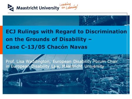 ECJ Rulings with Regard to Discrimination on the Grounds of Disability – Case C-13/05 Chacón Navas Prof. Lisa Waddington, European Disability Forum Chair.