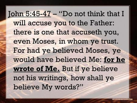 "For he wrote of Me. John 5:45-47 – ""Do not think that I will accuse you to the Father: there is one that accuseth you, even Moses, in whom ye trust. For."