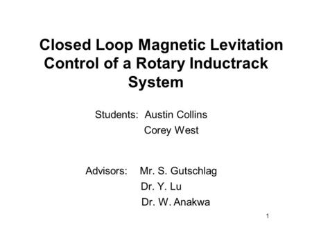 Closed Loop Magnetic Levitation Control of a Rotary Inductrack System Students: Austin Collins Corey West Advisors: Mr. S. Gutschlag Dr. Y. Lu Dr. W. Anakwa.