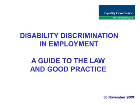 DISABILITY DISCRIMINATION IN EMPLOYMENT A GUIDE TO THE LAW AND GOOD PRACTICE 30 November 2009.