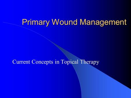 Primary Wound Management Current Concepts in Topical Therapy.