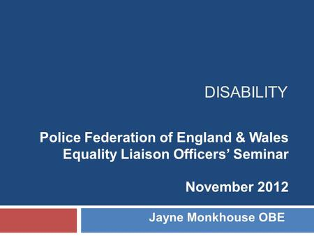 DISABILITY Police Federation of England & Wales Equality Liaison Officers' Seminar November 2012 Jayne Monkhouse OBE.