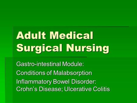 Adult Medical Surgical Nursing Gastro-intestinal Module: Conditions of Malabsorption Inflammatory Bowel Disorder: Crohn's Disease; Ulcerative Colitis.