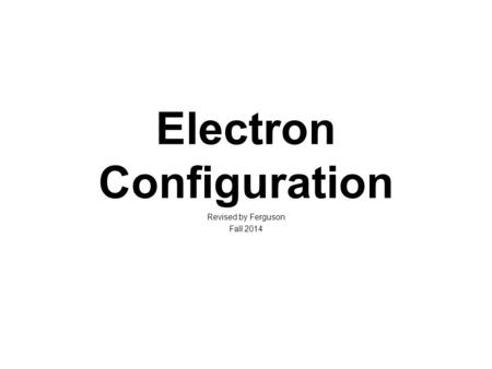 Electron Configuration Revised by Ferguson Fall 2014.