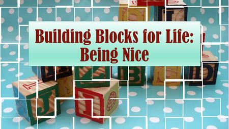 Building Blocks for Life: Being Nice. Defined A nice person is someone who is pleasing and agreeable, polite and kind.