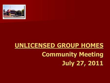 UNLICENSED GROUP HOMES Community Meeting July 27, 2011.