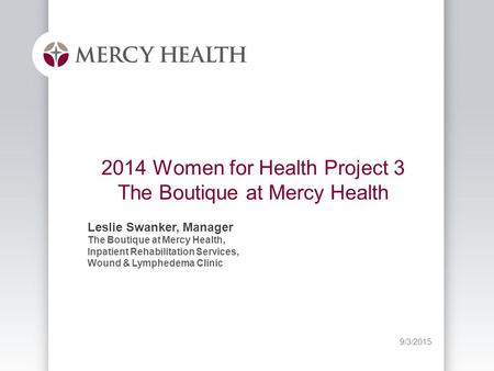 9/3/2015 2014 Women for Health Project 3 The Boutique at Mercy Health Leslie Swanker, Manager The Boutique at Mercy Health, Inpatient Rehabilitation Services,