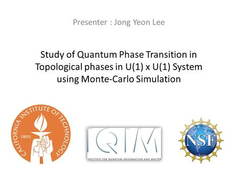Study of Quantum Phase Transition in Topological phases in U(1) x U(1) System using Monte-Carlo Simulation Presenter : Jong Yeon Lee.