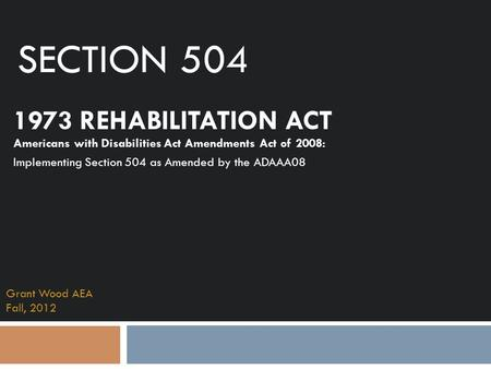 Section 504 1973 REHABILITATION ACT Americans with Disabilities Act Amendments Act of 2008: Implementing Section 504 as Amended by the ADAAA08 Tracy Grant.