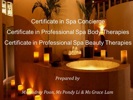 Certificate in Spa Concierge Certificate in Professional Spa Body Therapies Certificate in Professional Spa Beauty Therapies Prepared by Ms Audrey Poon,