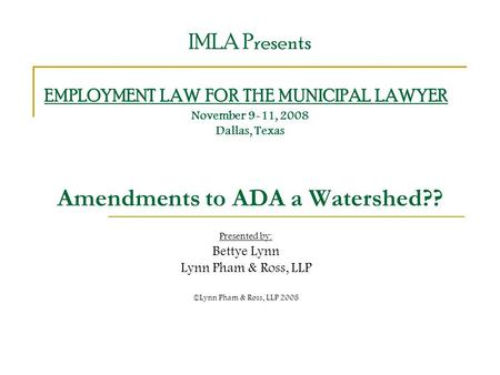 IMLA Presents EMPLOYMENT LAW FOR THE MUNICIPAL LAWYER November 9-11, 2008 Dallas, Texas Amendments to ADA a Watershed?? Presented by: Bettye Lynn Lynn.