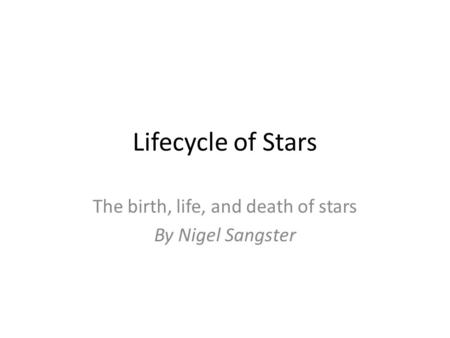Lifecycle of Stars The birth, life, and death of stars By Nigel Sangster.