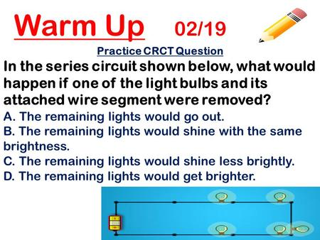 Warm Up 02/19 Practice CRCT Question In the series circuit shown below, what would happen if one of the light bulbs and its attached wire segment were.