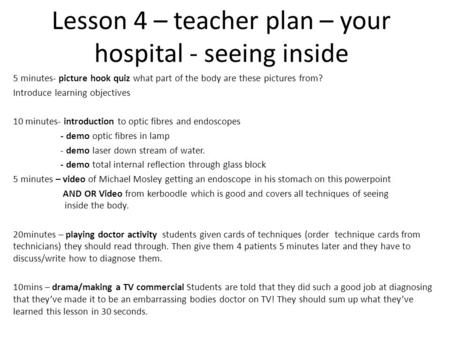 Lesson 4 – teacher plan – your hospital - seeing inside 5 minutes- picture hook quiz what part of the body are these pictures from? Introduce learning.