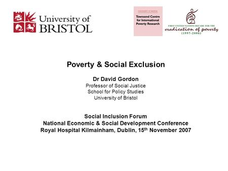 Poverty & Social Exclusion Dr David Gordon Professor of Social Justice School for Policy Studies University of Bristol Social Inclusion Forum National.