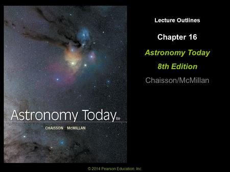 Lecture Outlines Astronomy Today 8th Edition Chaisson/McMillan © 2014 Pearson Education, Inc. Chapter 16.