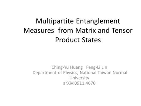 Multipartite Entanglement Measures from Matrix and Tensor Product States Ching-Yu Huang Feng-Li Lin Department of Physics, National Taiwan Normal University.