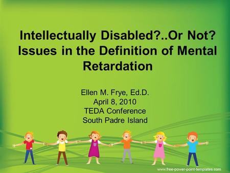 Intellectually Disabled?..Or Not? Issues in the Definition of Mental Retardation Ellen M. Frye, Ed.D. April 8, 2010 TEDA Conference South Padre Island.