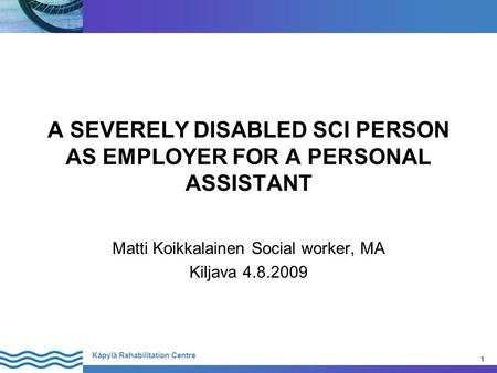 1 Käpylä Rehabilitation Centre 1 A SEVERELY DISABLED SCI PERSON AS EMPLOYER FOR A PERSONAL ASSISTANT Matti Koikkalainen Social worker, MA Kiljava 4.8.2009.