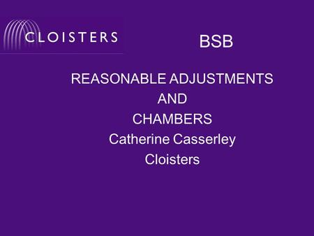 BSB REASONABLE ADJUSTMENTS AND CHAMBERS Catherine Casserley Cloisters.
