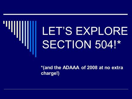 LET'S EXPLORE SECTION 504!* *(and the ADAAA of 2008 at no extra charge!)