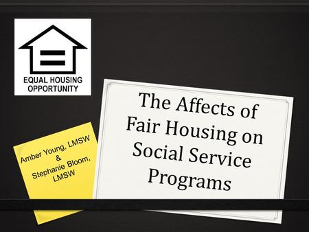 The Affects of Fair Housing on Social Service Programs Amber Young, LMSW & Stephanie Bloom, LMSW.