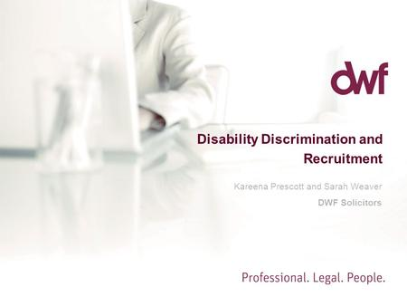 Disability Discrimination and Recruitment Kareena Prescott and Sarah Weaver DWF Solicitors.