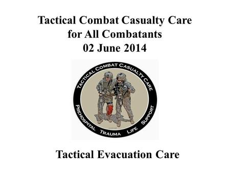 Tactical Evacuation Care Tactical Combat Casualty Care for All Combatants 02 June 2014.