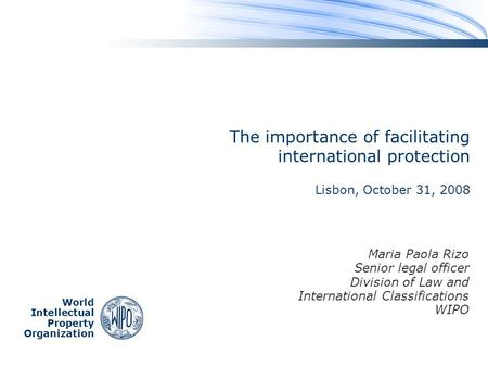World Intellectual Property Organization The importance of facilitating international protection Lisbon, October 31, 2008 Maria Paola Rizo Senior legal.