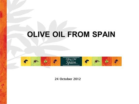 OLIVE OIL FROM SPAIN 24 October 2012. EXTRA VIRGIN Excellent organoleptic properties *Acidity < 0,8º VIRGIN Good organoleptic properties *Acidity < 2º.