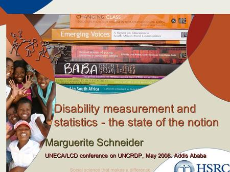 Disability measurement and statistics - the state of the notion Marguerite Schneider UNECA/LCD conference on UNCRDP, May 2008. Addis Ababa Marguerite Schneider.