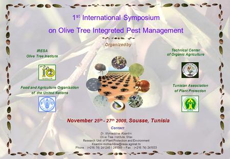 November 25 th - 27 th 2008, Sousse, Tunisia Contact Dr. Mohieddine Ksantini Olive Tree Institute, Sfax Research Unit of Plant Protection and Environment.