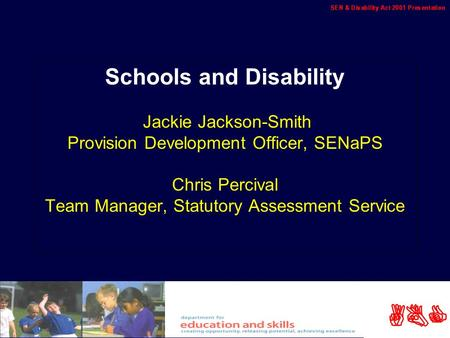 ABC Schools and Disability Jackie Jackson-Smith Provision Development Officer, SENaPS Chris Percival Team Manager, Statutory Assessment Service.