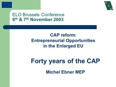 ELO Brussels Conference 6 th & 7 th November 2003 CAP reform: Entrepreneurial Opportunities in the Enlarged EU Forty years of the CAP Michel Ebner MEP.