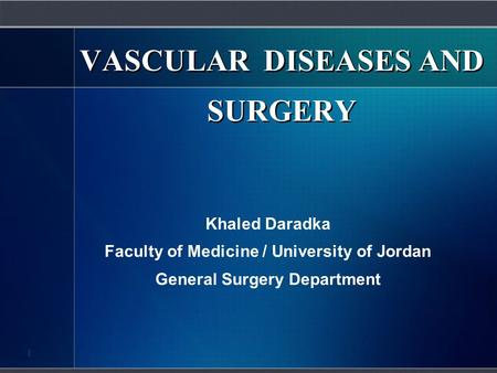 VASCULAR DISEASES AND SURGERY Khaled Daradka Faculty of Medicine / University of Jordan General Surgery Department 1.