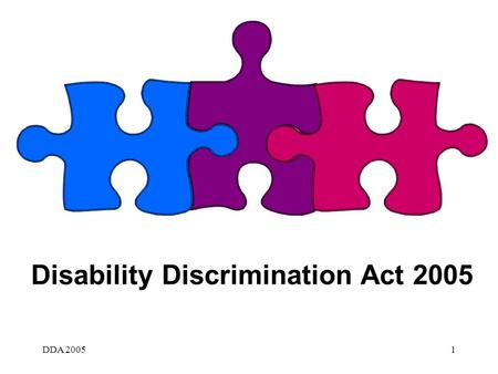 DDA 20051 Disability Discrimination Act 2005. DDA 20052 Disability Discrimination Act 2005 Disability equality duties general duty specific duty Definitions.