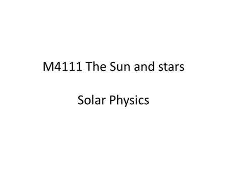 M4111 The Sun and stars Solar Physics. Course structure My part - 12 lectures: week 1 – week 6 6 assignments: 5 (each week) to do at home (5% of final.
